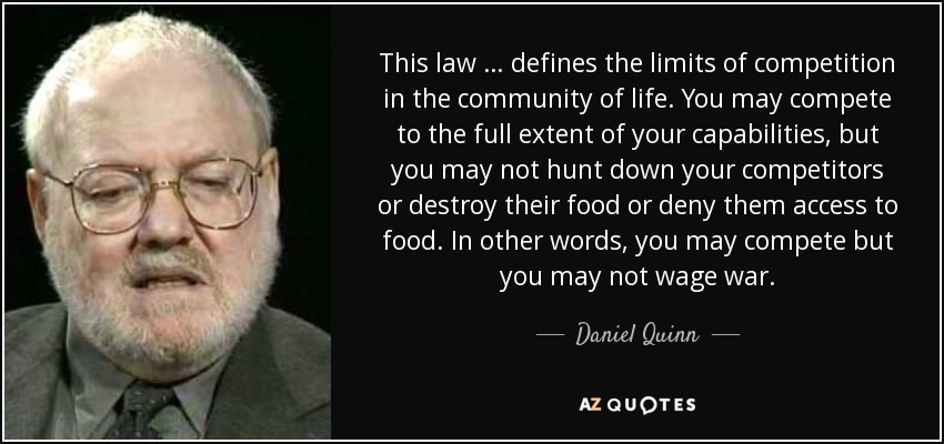 This law … defines the limits of competition in the community of life. You may compete to the full extent of your capabilities, but you may not hunt down your competitors or destroy their food or deny them access to food. In other words, you may compete but you may not wage war. - Daniel Quinn