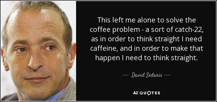 This left me alone to solve the coffee problem - a sort of catch-22, as in order to think straight I need caffeine, and in order to make that happen I need to think straight. - David Sedaris