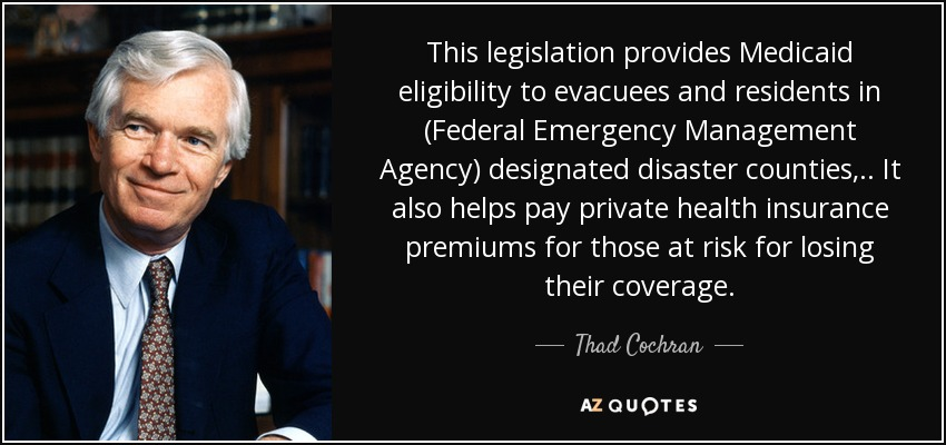 This legislation provides Medicaid eligibility to evacuees and residents in (Federal Emergency Management Agency) designated disaster counties, .. It also helps pay private health insurance premiums for those at risk for losing their coverage. - Thad Cochran