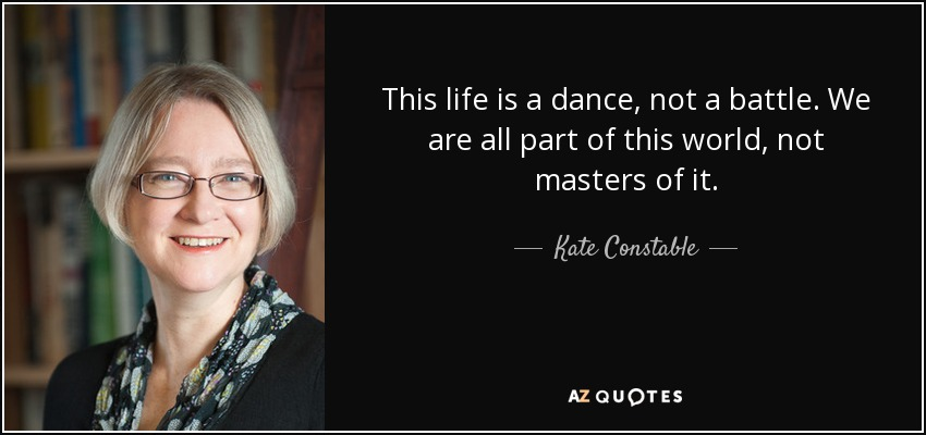 This life is a dance, not a battle. We are all part of this world, not masters of it. - Kate Constable