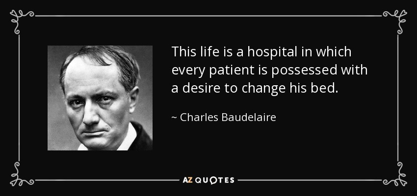 This life is a hospital in which every patient is possessed with a desire to change his bed. - Charles Baudelaire