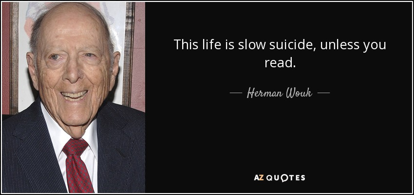 This life is slow suicide, unless you read. - Herman Wouk