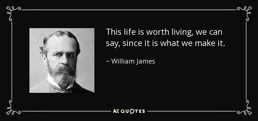 This life is worth living, we can say, since it is what we make it. - William James