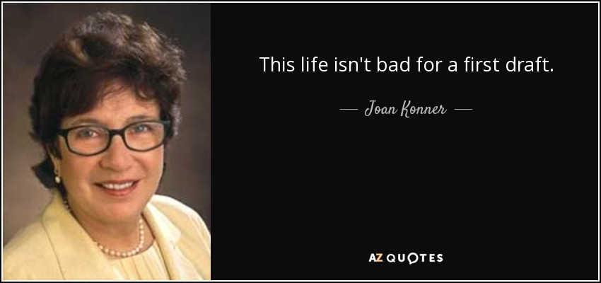This life isn't bad for a first draft. - Joan Konner