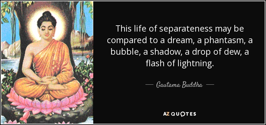 This life of separateness may be compared to a dream, a phantasm, a bubble, a shadow, a drop of dew, a flash of lightning. - Gautama Buddha