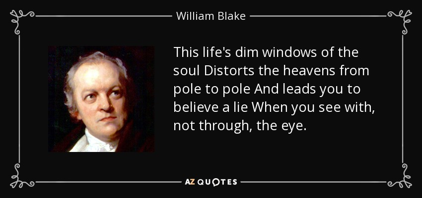 This life's dim windows of the soul Distorts the heavens from pole to pole And leads you to believe a lie When you see with, not through, the eye. - William Blake