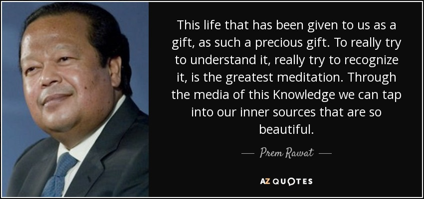This life that has been given to us as a gift, as such a precious gift. To really try to understand it, really try to recognize it, is the greatest meditation. Through the media of this Knowledge we can tap into our inner sources that are so beautiful. - Prem Rawat