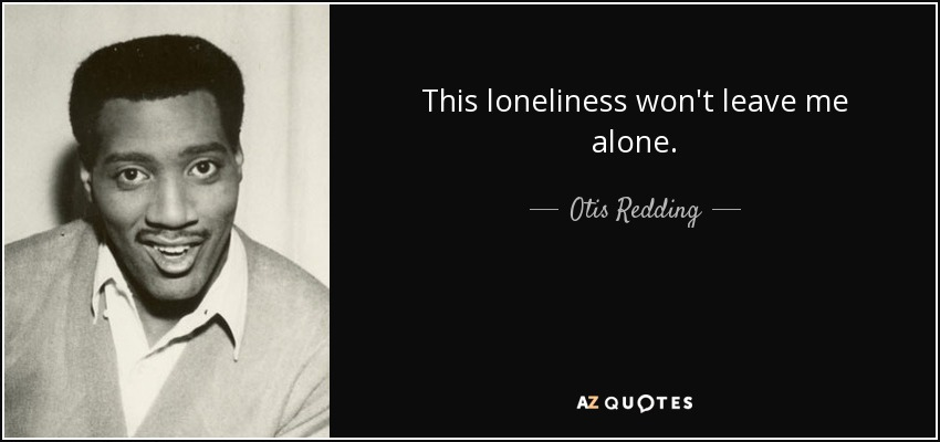 This loneliness won't leave me alone. - Otis Redding