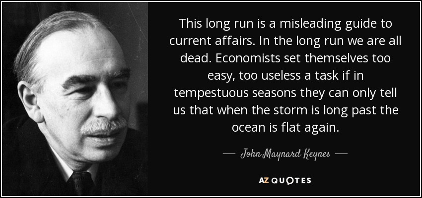 This long run is a misleading guide to current affairs. In the long run we are all dead. Economists set themselves too easy, too useless a task if in tempestuous seasons they can only tell us that when the storm is long past the ocean is flat again. - John Maynard Keynes