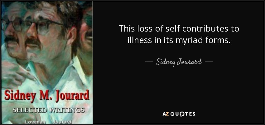 This loss of self contributes to illness in its myriad forms. - Sidney Jourard