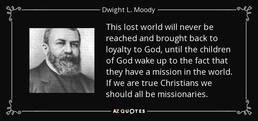 This lost world will never be reached and brought back to loyalty to God, until the children of God wake up to the fact that they have a mission in the world. If we are true Christians we should all be missionaries. - Dwight L. Moody