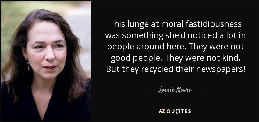 This lunge at moral fastidiousness was something she'd noticed a lot in people around here. They were not good people. They were not kind. But they recycled their newspapers! - Lorrie Moore