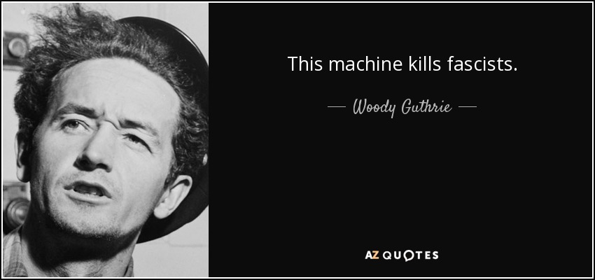 This machine kills fascists. - Woody Guthrie