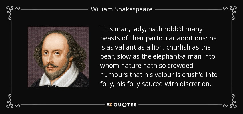 This man, lady, hath robb'd many beasts of their particular additions: he is as valiant as a lion, churlish as the bear, slow as the elephant-a man into whom nature hath so crowded humours that his valour is crush'd into folly, his folly sauced with discretion. - William Shakespeare