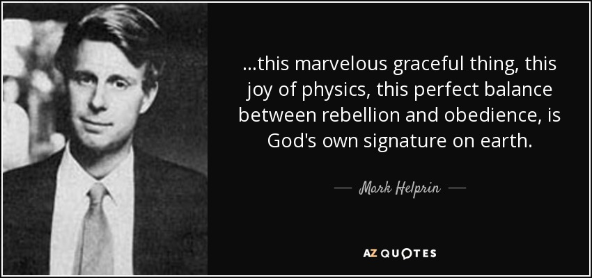 ...this marvelous graceful thing, this joy of physics, this perfect balance between rebellion and obedience, is God's own signature on earth. - Mark Helprin