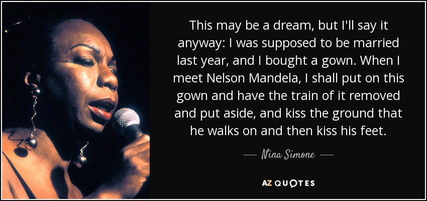 This may be a dream, but I'll say it anyway: I was supposed to be married last year, and I bought a gown. When I meet Nelson Mandela, I shall put on this gown and have the train of it removed and put aside, and kiss the ground that he walks on and then kiss his feet. - Nina Simone