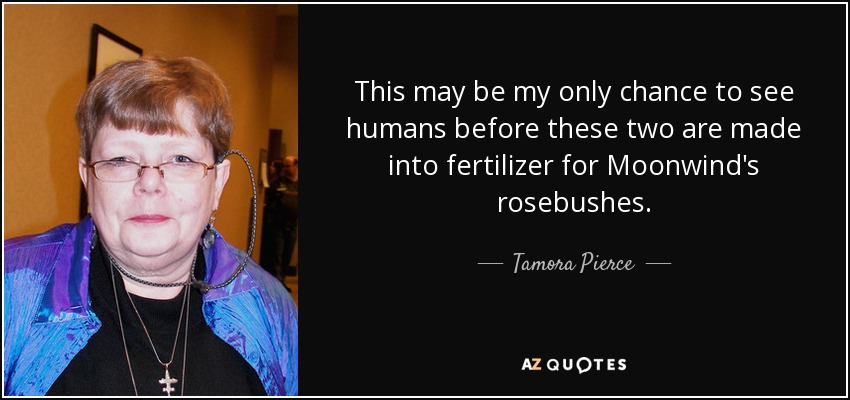 This may be my only chance to see humans before these two are made into fertilizer for Moonwind's rosebushes. - Tamora Pierce
