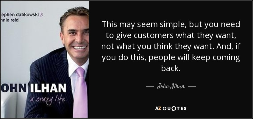 This may seem simple, but you need to give customers what they want, not what you think they want. And, if you do this, people will keep coming back. - John Ilhan