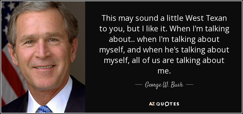 This may sound a little West Texan to you, but I like it. When I'm talking about.. when I'm talking about myself, and when he's talking about myself, all of us are talking about me. - George W. Bush