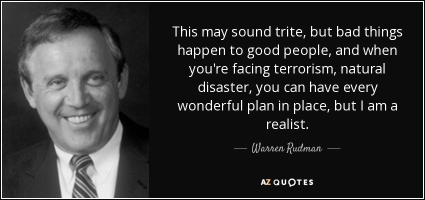 This may sound trite, but bad things happen to good people, and when you're facing terrorism, natural disaster, you can have every wonderful plan in place, but I am a realist. - Warren Rudman