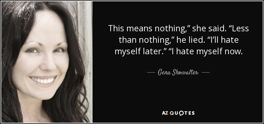 """Now I Hate You Quote: Gena Showalter Quote: This Means Nothing,"""" She Said. """"Less"""