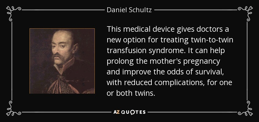 This medical device gives doctors a new option for treating twin-to-twin transfusion syndrome. It can help prolong the mother's pregnancy and improve the odds of survival, with reduced complications, for one or both twins. - Daniel Schultz