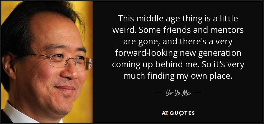 This middle age thing is a little weird. Some friends and mentors are gone, and there's a very forward-looking new generation coming up behind me. So it's very much finding my own place. - Yo-Yo Ma