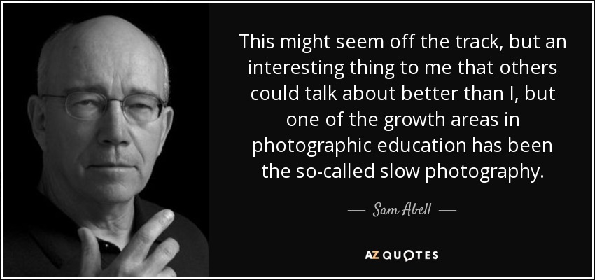 This might seem off the track, but an interesting thing to me that others could talk about better than I, but one of the growth areas in photographic education has been the so-called slow photography. - Sam Abell