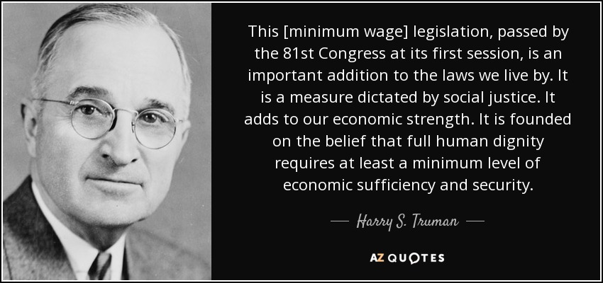 This [minimum wage] legislation, passed by the 81st Congress at its first session, is an important addition to the laws we live by. It is a measure dictated by social justice. It adds to our economic strength. It is founded on the belief that full human dignity requires at least a minimum level of economic sufficiency and security. - Harry S. Truman
