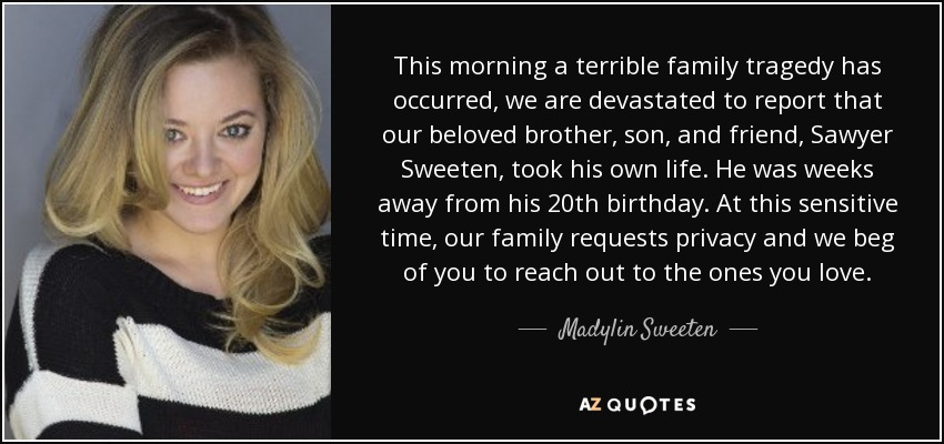 This morning a terrible family tragedy has occurred, we are devastated to report that our beloved brother, son, and friend, Sawyer Sweeten, took his own life. He was weeks away from his 20th birthday. At this sensitive time, our family requests privacy and we beg of you to reach out to the ones you love. - Madylin Sweeten