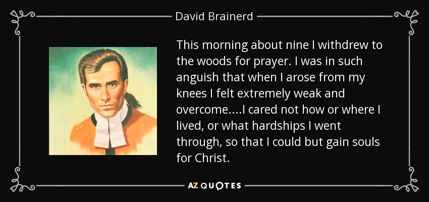 This morning about nine I withdrew to the woods for prayer. I was in such anguish that when I arose from my knees I felt extremely weak and overcome. ...I cared not how or where I lived, or what hardships I went through, so that I could but gain souls for Christ. - David Brainerd
