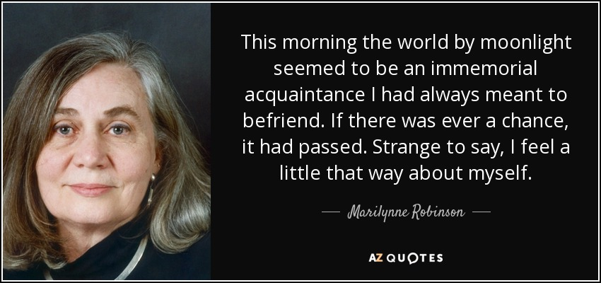 This morning the world by moonlight seemed to be an immemorial acquaintance I had always meant to befriend. If there was ever a chance, it had passed. Strange to say, I feel a little that way about myself. - Marilynne Robinson