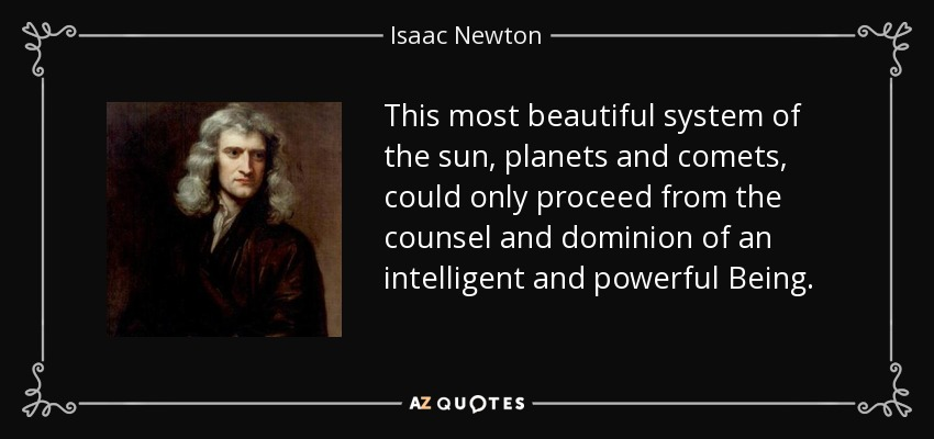 This most beautiful system of the sun, planets and comets, could only proceed from the counsel and dominion of an intelligent and powerful Being. - Isaac Newton
