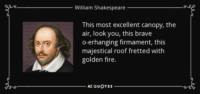 This most excellent canopy, the air, look you, this brave o-erhanging firmament, this majestical roof fretted with golden fire. - William Shakespeare