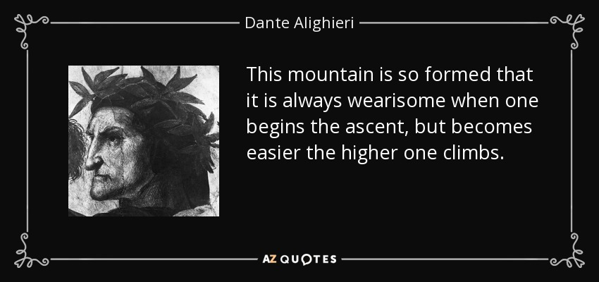 This mountain is so formed that it is always wearisome when one begins the ascent, but becomes easier the higher one climbs. - Dante Alighieri