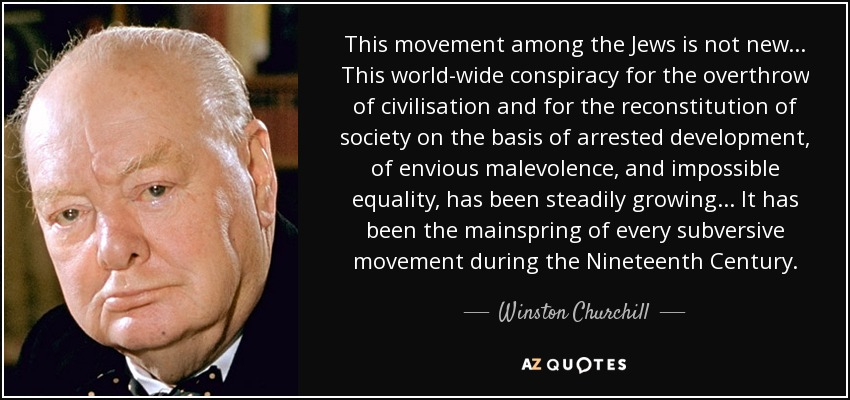 This movement among the Jews is not new... This world-wide conspiracy for the overthrow of civilisation and for the reconstitution of society on the basis of arrested development, of envious malevolence, and impossible equality, has been steadily growing... It has been the mainspring of every subversive movement during the Nineteenth Century. - Winston Churchill