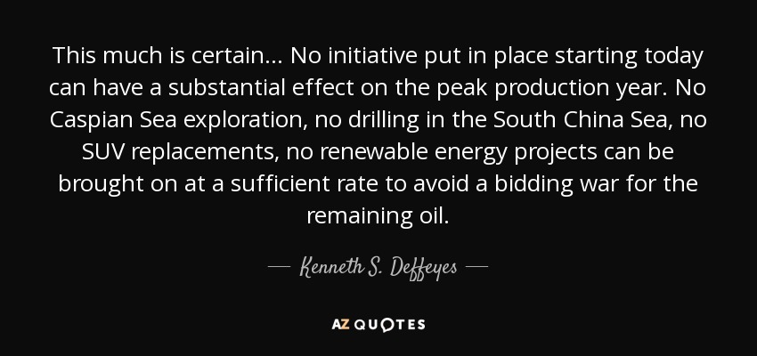This much is certain... No initiative put in place starting today can have a substantial effect on the peak production year. No Caspian Sea exploration, no drilling in the South China Sea, no SUV replacements, no renewable energy projects can be brought on at a sufficient rate to avoid a bidding war for the remaining oil. - Kenneth S. Deffeyes