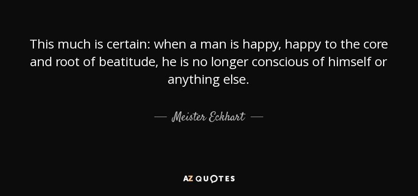 This much is certain: when a man is happy, happy to the core and root of beatitude, he is no longer conscious of himself or anything else. - Meister Eckhart