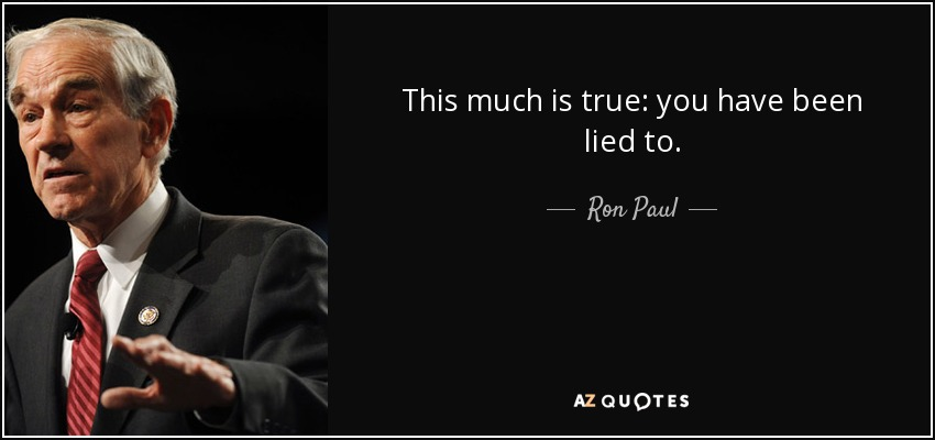 This much is true: you have been lied to. - Ron Paul