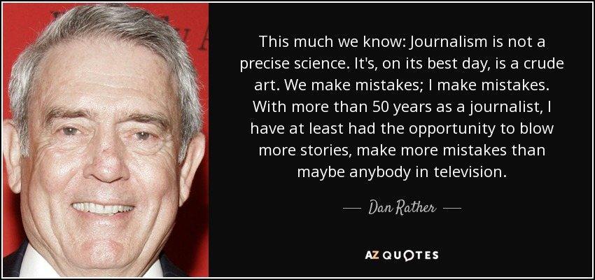 This much we know: Journalism is not a precise science. It's, on its best day, is a crude art. We make mistakes; I make mistakes. With more than 50 years as a journalist, I have at least had the opportunity to blow more stories, make more mistakes than maybe anybody in television. - Dan Rather