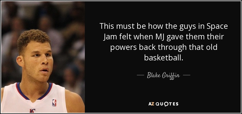 This must be how the guys in Space Jam felt when MJ gave them their powers back through that old basketball. - Blake Griffin