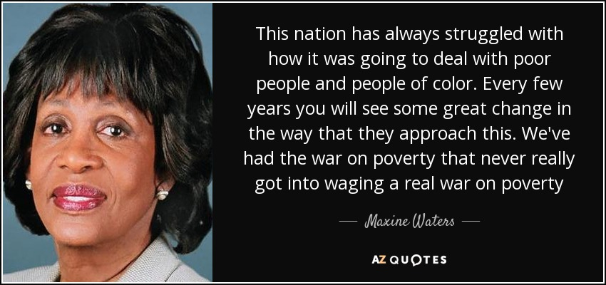 This nation has always struggled with how it was going to deal with poor people and people of color. Every few years you will see some great change in the way that they approach this. We've had the war on poverty that never really got into waging a real war on poverty - Maxine Waters