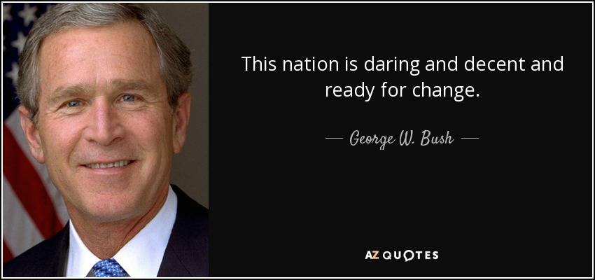 This nation is daring and decent and ready for change. - George W. Bush