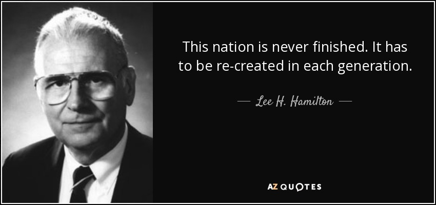This nation is never finished. It has to be re-created in each generation. - Lee H. Hamilton