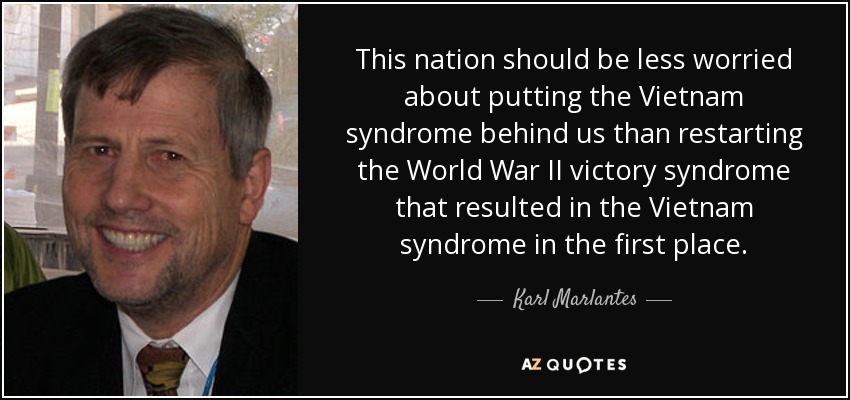 This nation should be less worried about putting the Vietnam syndrome behind us than restarting the World War II victory syndrome that resulted in the Vietnam syndrome in the first place. - Karl Marlantes