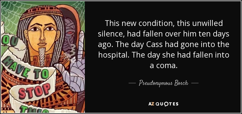 This new condition, this unwilled silence, had fallen over him ten days ago. The day Cass had gone into the hospital. The day she had fallen into a coma. - Pseudonymous Bosch