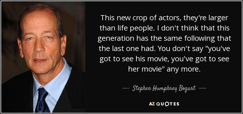 This new crop of actors, they're larger than life people. I don't think that this generation has the same following that the last one had. You don't say