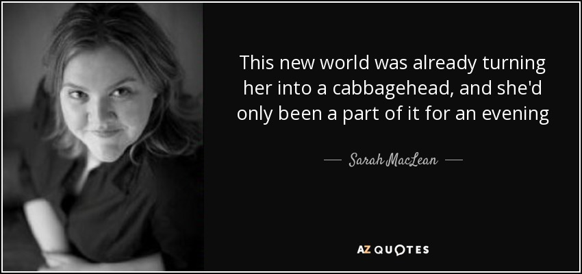 This new world was already turning her into a cabbagehead, and she'd only been a part of it for an evening - Sarah MacLean