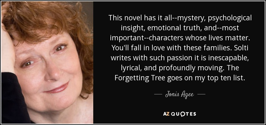 This novel has it all--mystery, psychological insight, emotional truth, and--most important--characters whose lives matter. You'll fall in love with these families. Solti writes with such passion it is inescapable, lyrical, and profoundly moving. The Forgetting Tree goes on my top ten list. - Jonis Agee