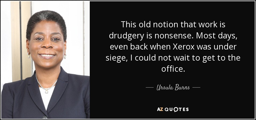 This old notion that work is drudgery is nonsense. Most days, even back when Xerox was under siege, I could not wait to get to the office. - Ursula Burns